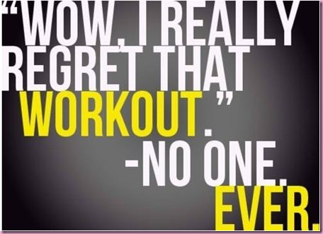 Wow, I really regret that workout, said no one ever.