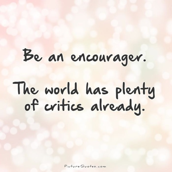 Be an encourager the world has plenty of critics already quote 1