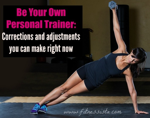 Be your own personal trainer: Corrections and Adjustments You Can Make Right Now to Get the Most Out of Your Workout- fitnessista.com