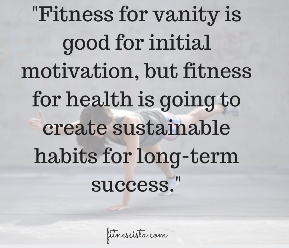 Fitness for vanity is good for initial motivation, but fitness for health is going to create sustainable habits for long-term success.